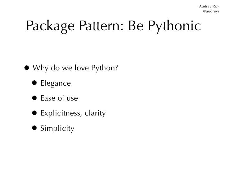 Audrey Roy                             @audreyrPackage Pattern: Be Pythonic• Why do we love Python? • Elegance • Ease of u...