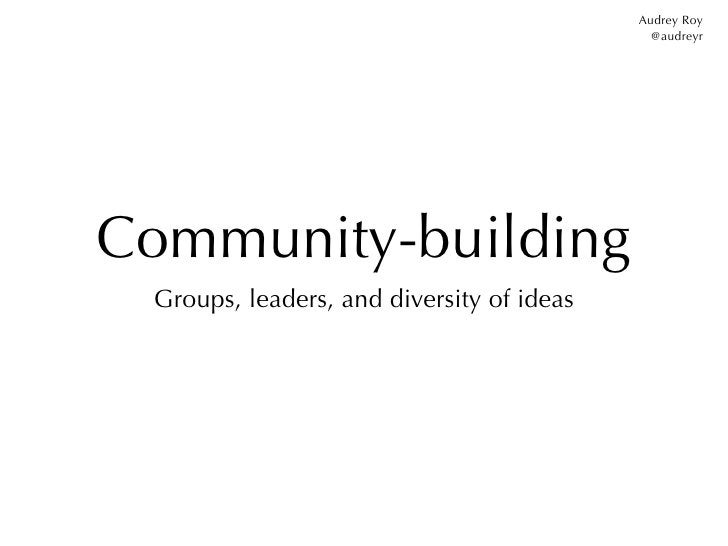 Audrey Roy                                             @audreyrCommunity-building Groups, leaders, and diversity of ideas