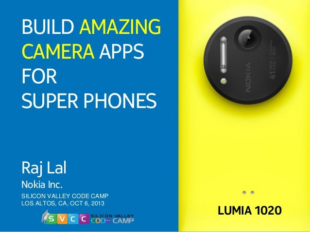 SILICON VALLEY CODE CAMP LOS ALTOS, CA, OCT 6, 2013 BUILD AMAZING CAMERA APPS FOR SUPER PHONES Raj Lal Nokia Inc. LUMIA 10...