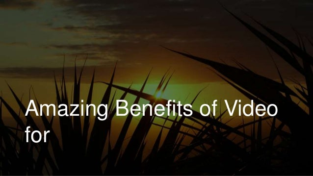 Amazing Benefits of Video for