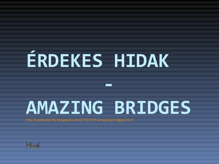 ÉRDEKES HIDAK   - AMAZING BRIDGES http://nowthatsnifty.blogspot.com/2010/01/9-amazing-bridges.html