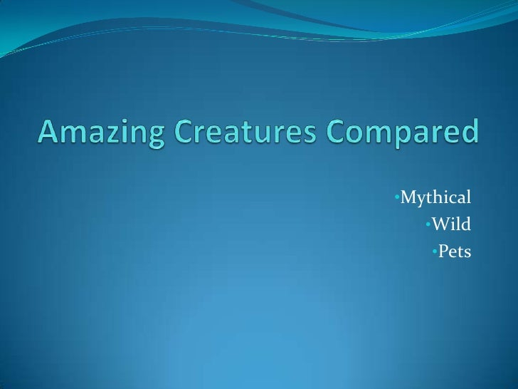 Amazing Creatures Compared<br /><ul><li>Mythical
