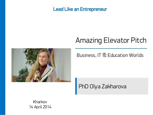 Amazing Elevator Pitch Business, IT & Education Worlds Kharkov 14 April 2014 Lead Like an Entrepreneur PhD Olya Zakharova