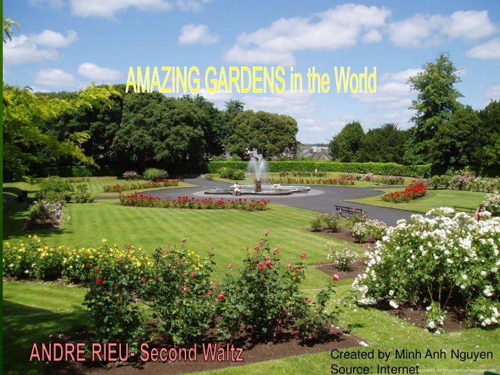 AMAZING GARDENS in the World<br />ANDRE RIEU- Second Waltz<br />Created by Minh Anh Nguyen<br />Source: Internet<br />