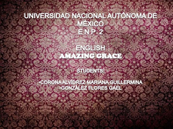 UNIVERSIDAD NACIONAL AUTÓNOMA DE MÉXICO<br />E N P  2<br />ENGLISH<br />AMAZING GRACE<br />STUDENTS:<br />•CORONA ALVÍDREZ...