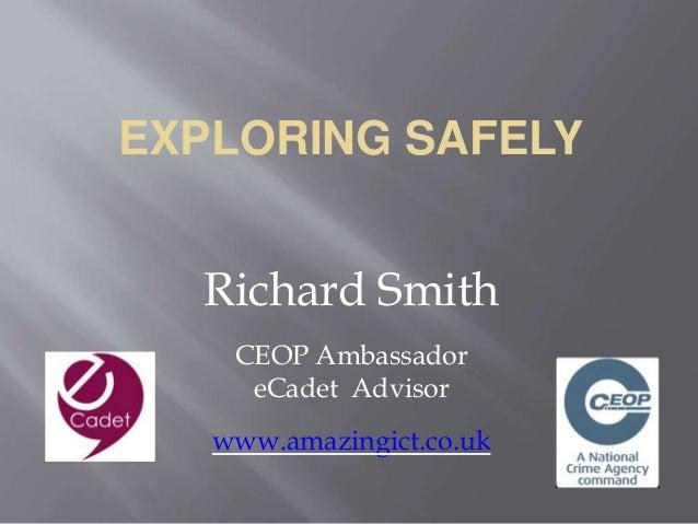 EXPLORING SAFELY Richard Smith CEOP Ambassador eCadet Advisor www.amazingict.co.uk