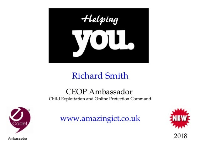 Richard Smith CEOP Ambassador Child Exploitation and Online Protection Command www.amazingict.co.uk 2018 Helping Ambassador