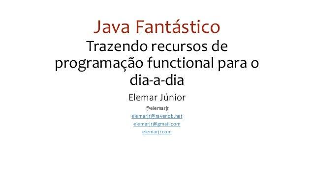 Java Fantástico Trazendo recursos de programação functional para o dia-a-dia Elemar Júnior @elemarjr elemarjr@ravendb.net ...