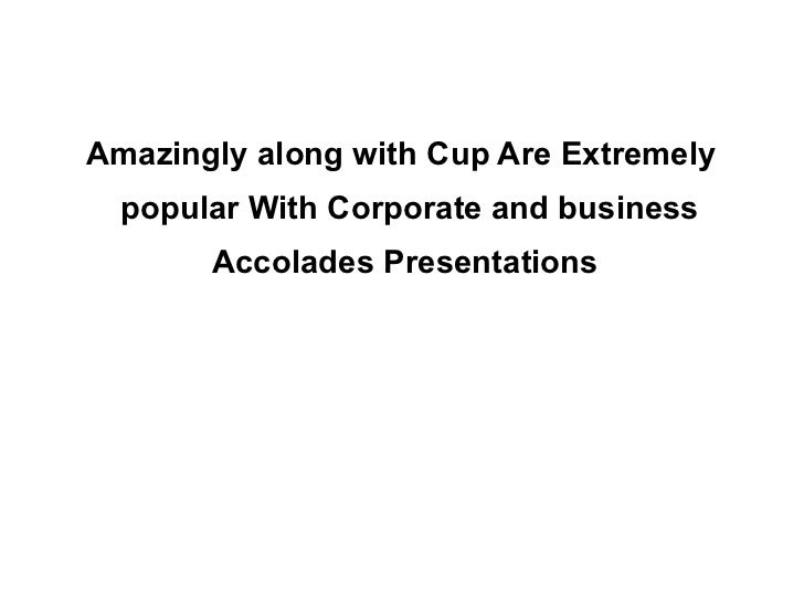 Amazingly along with Cup Are Extremely popular With Corporate and business Accolades Presentations