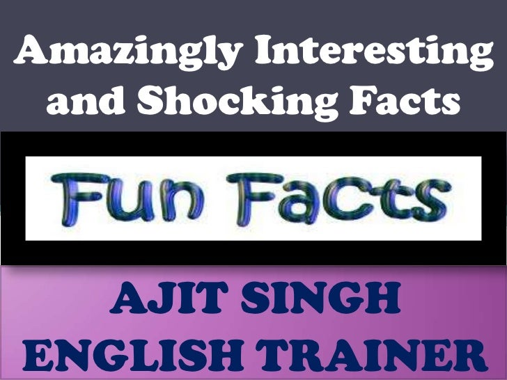 Amazingly Interesting and Shocking Facts <br />AJIT SINGH<br />ENGLISH TRAINER<br />