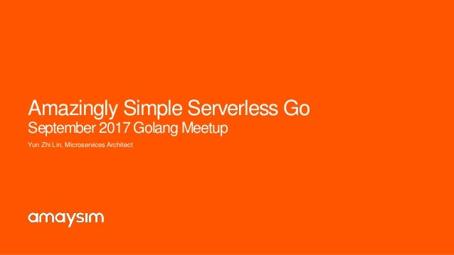 Amazingly Simple Serverless Go September 2017 Golang Meetup Yun Zhi Lin, Microservices Architect