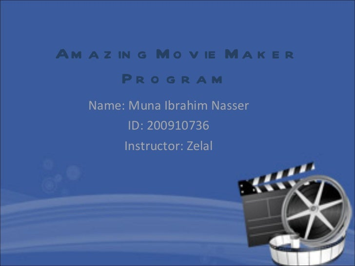 Amazing Movie Maker Program   Name: Muna Ibrahim Nasser ID: 200910736 Instructor: Zelal