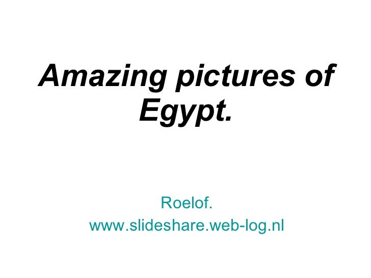 Amazing pictures of Egypt. Roelof. www.slideshare.web-log.nl