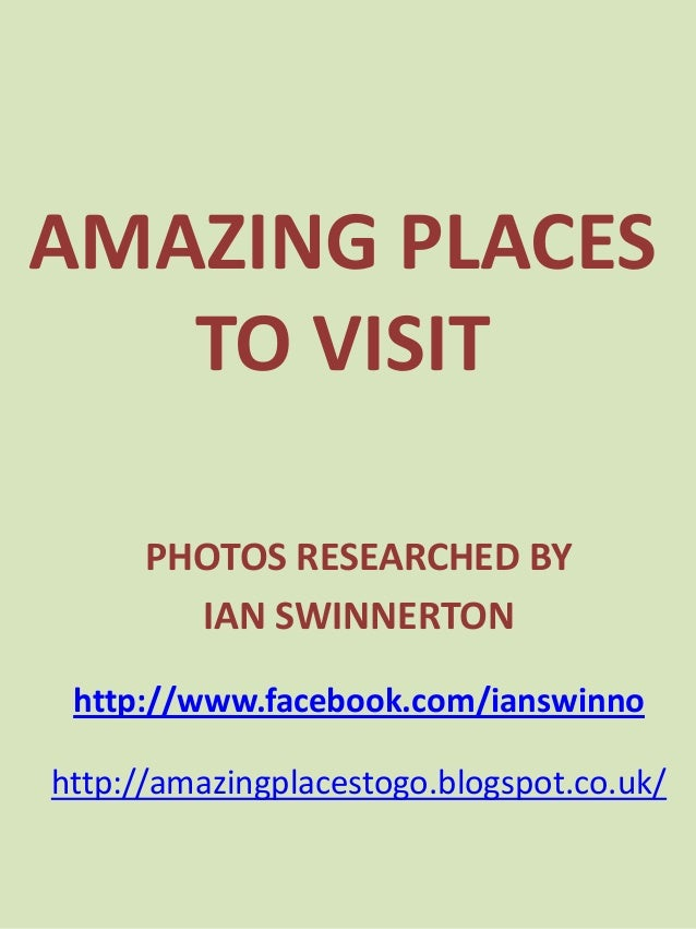 AMAZING PLACES   TO VISIT      PHOTOS RESEARCHED BY        IAN SWINNERTON http://www.facebook.com/ianswinnohttp://amazingp...