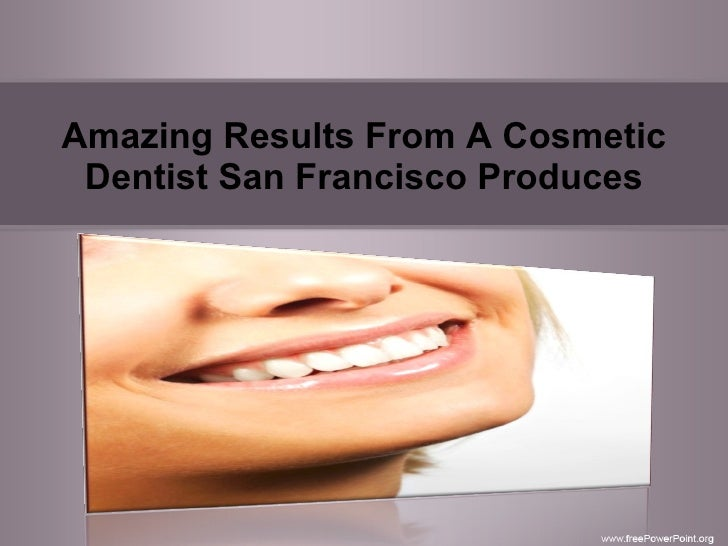 Amazing Results From A Cosmetic Dentist San Francisco Produces
