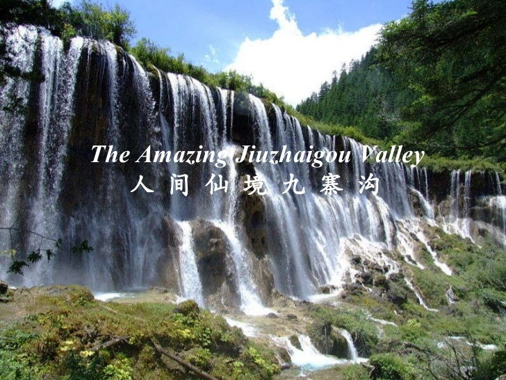 The Amazing   Jiuzhaigou Valley 人 间 仙 境 九 寨 沟