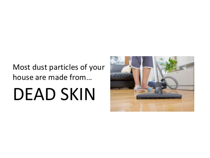 Most dust particles of your house are made from…DEAD SKIN<br />