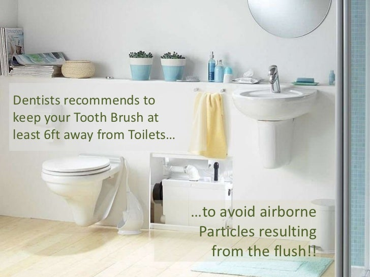 Dentists recommends to keep your Tooth Brush at least 6ft away from Toilets…<br />…to avoid airborne<br />Particles result...