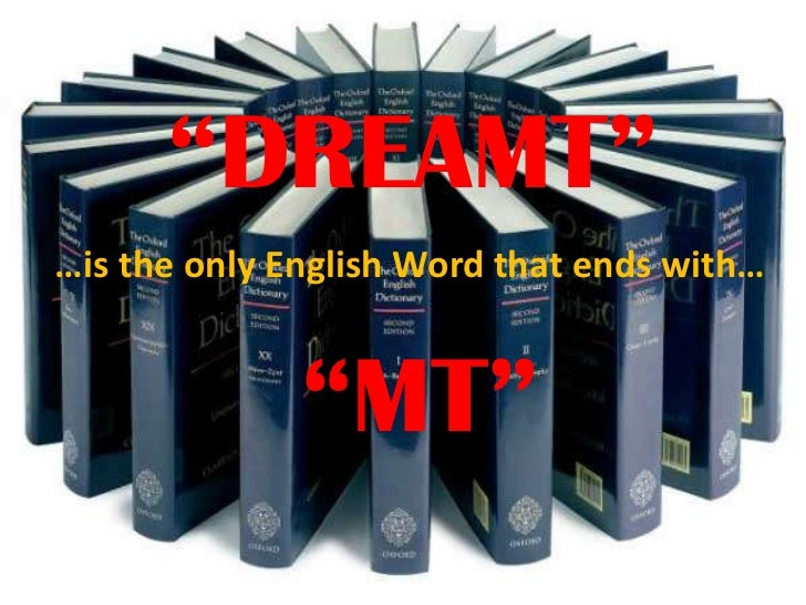 """""""DREAMT""""<br />…is the only English Word that ends with…<br />""""MT""""<br />"""