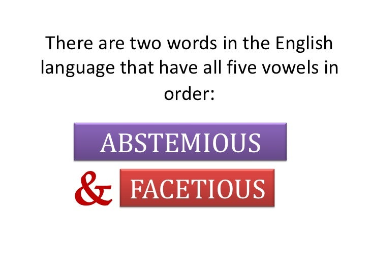There are two words in the English language that have all five vowels in order:<br />ABSTEMIOUS<br />&<br />FACETIOUS<br />