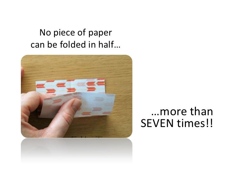 No piece of paper can be folded in half…<br />…more than SEVEN times!! <br />