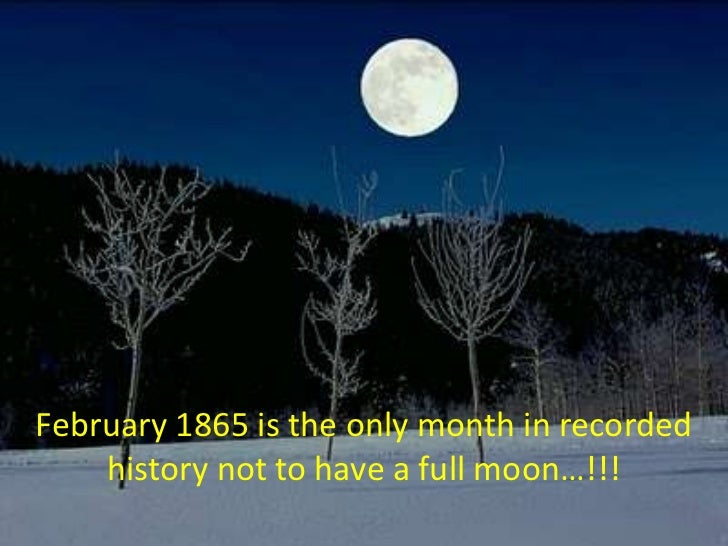 February 1865 is the only month in recorded history not to have a full moon…!!!<br />