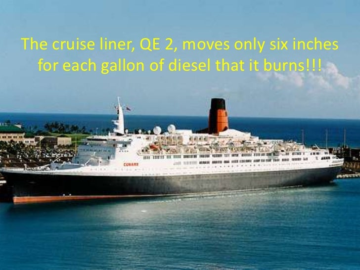 The cruise liner, QE 2, moves only six inches for each gallon of diesel that it burns!!!<br />