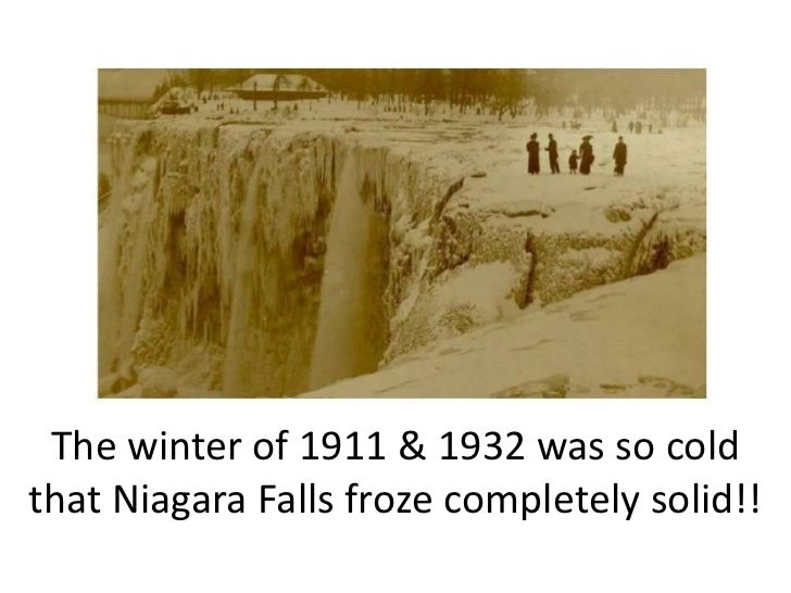 The winter of 1911 & 1932 was so cold that Niagara Falls froze completely solid!!<br />