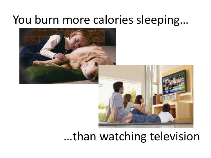 You burn more calories sleeping…<br />…than watching television <br />