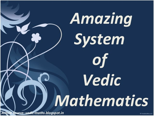 Amazing System of Vedic Mathematics  Article Source: vedic-maths.blogspot.in