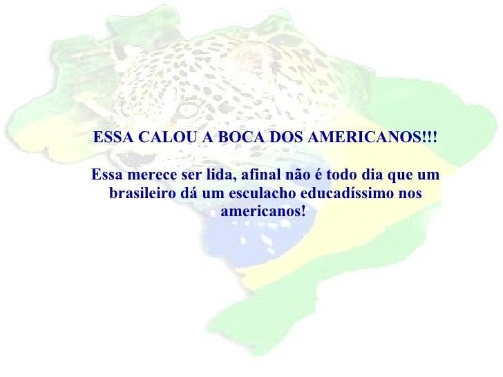 ESSA CALOU A BOCA DOS AMERICANOS!!! Essa merece ser lida, afinal não é todo dia que um brasileiro dá um esculacho educadís...