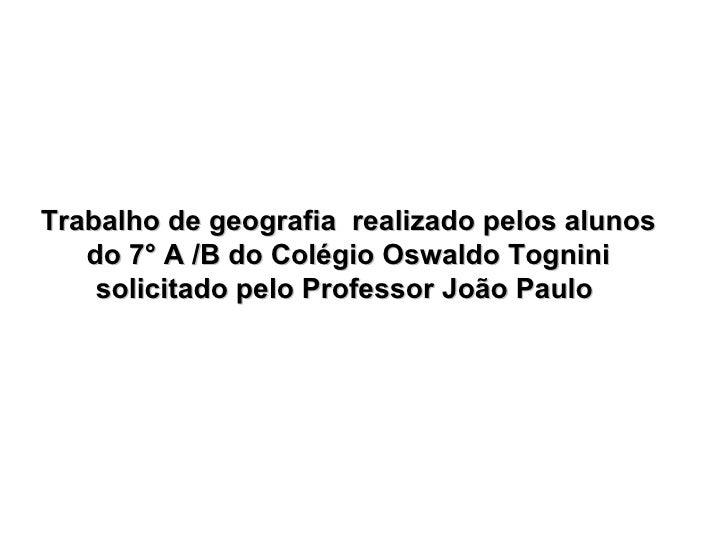 Trabalho de geografia  realizado pelos alunos do 7° A /B do Colégio Oswaldo Tognini solicitado pelo Professor João Paulo
