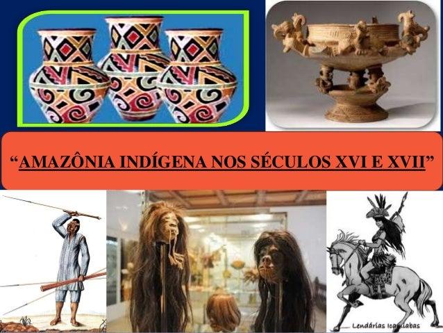 """AMAZÔNIA INDÍGENA NOS SÉCULOS XVI E XVII"""