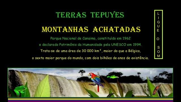 TERRAS TEPUYES MONTANHAS ACHATADAS Parque Nacional de Canaima, constituído em 1962 e declarado Patrimônio da Humanidade pe...