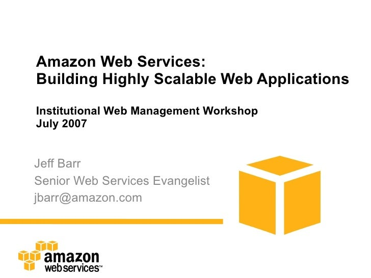 Amazon Web Services: Building Highly Scalable Web Applications Institutional Web Management Workshop July 2007 Jeff Barr S...