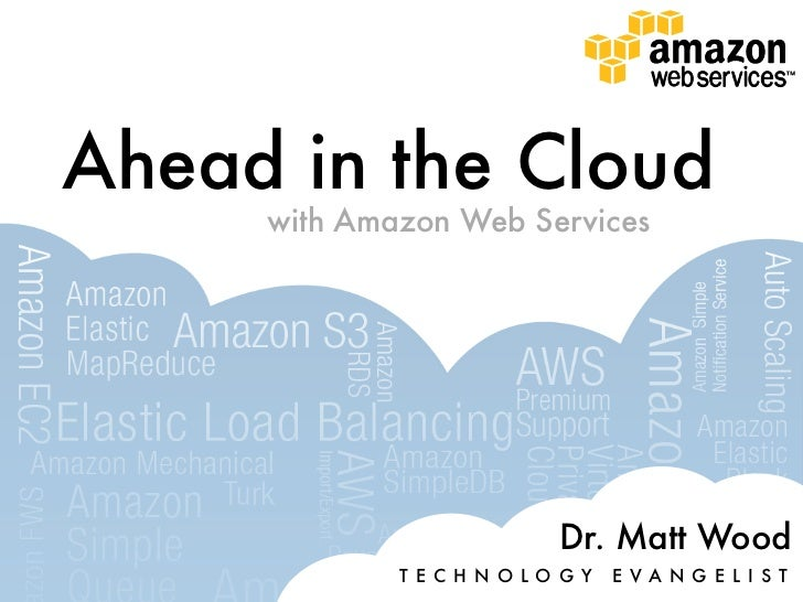Ahead in the Cloud     with Amazon Web Services                            Dr. Matt Wood             T E C H N O L O G Y  ...