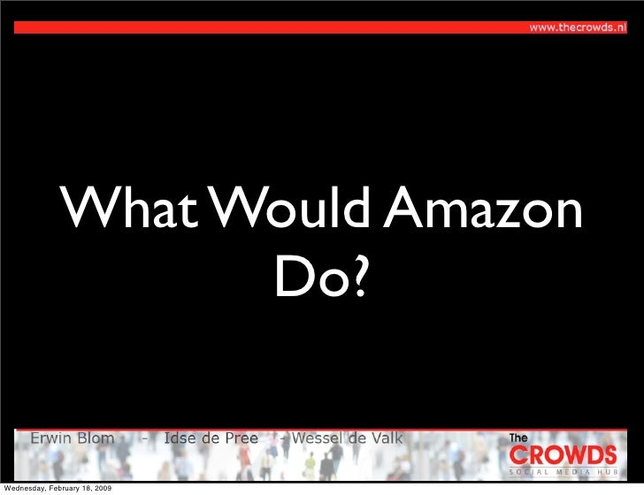 What Would Amazon                     Do?   Wednesday, February 18, 2009