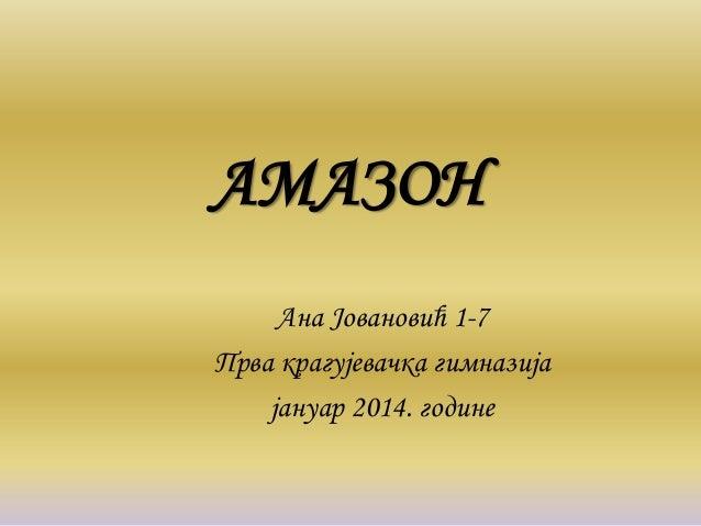 АМАЗОН Ана Јовановић 1-7 Прва крагујевачка гимназија јануар 2014. године