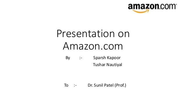 Presentation on Amazon.com By :- Sparsh Kapoor Tushar Nautiyal To :- Dr. Sunil Patel (Prof.)