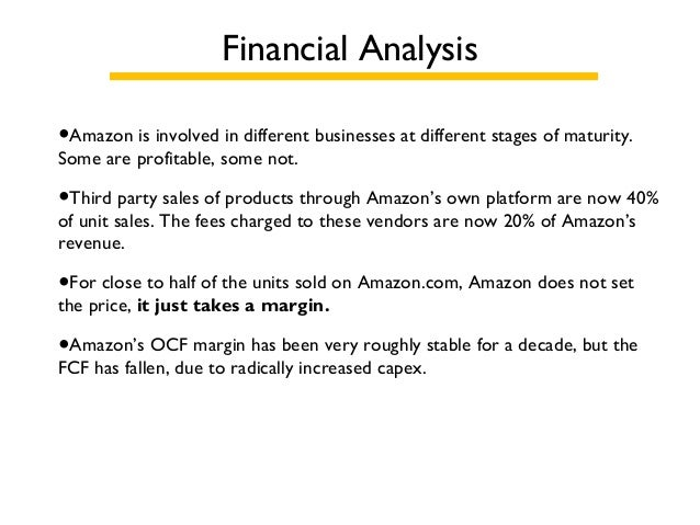 Financial Analysis •Amazon is involved in different businesses at different stages of maturity. Some are profitable, some ...