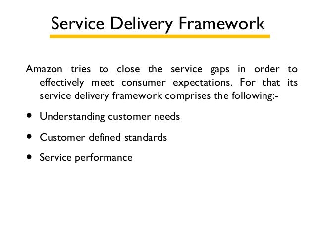 Service Delivery Framework Amazon tries to close the service gaps in order to effectively meet consumer expectations. For ...