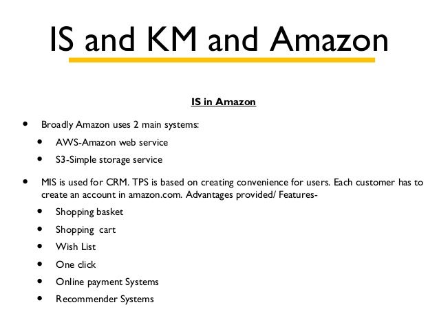 IS and KM and Amazon IS in Amazon • Broadly Amazon uses 2 main systems: • AWS-Amazon web service • S3-Simple storage servi...