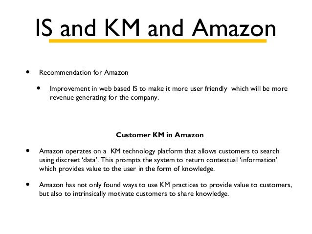 IS and KM and Amazon • Recommendation for Amazon • Improvement in web based IS to make it more user friendly which will be...