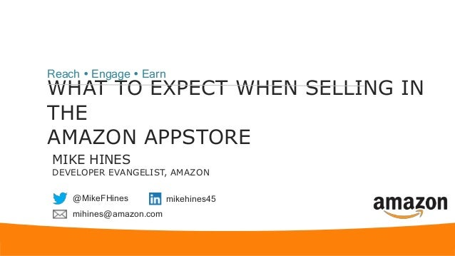 WHAT TO EXPECT WHEN SELLING IN THE AMAZON APPSTORE Reach  Engage  Earn MIKE HINES DEVELOPER EVANGELIST, AMAZON @MikeFHin...