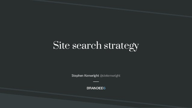 Site search strategy Stephen Kenwright @stekenwright