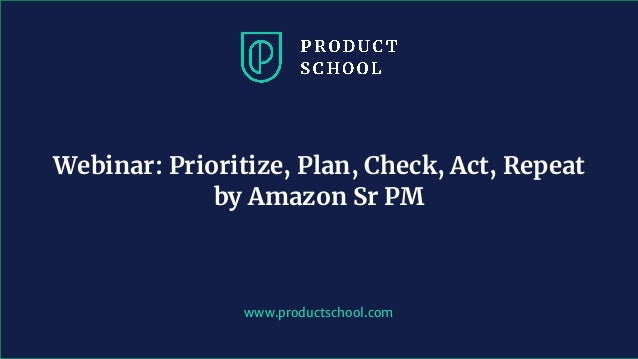 www.productschool.com Webinar: Prioritize, Plan, Check, Act, Repeat by Amazon Sr PM