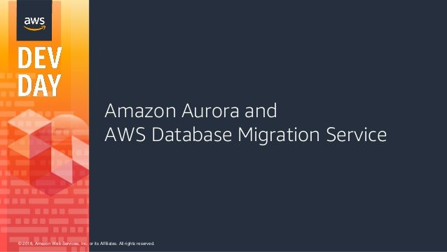 © 2018, Amazon Web Services, Inc. or its Affiliates. All rights reserved. Amazon Aurora and AWS Database Migration Service