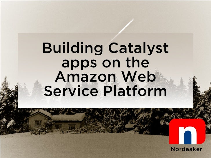 Building Catalyst   apps on the  Amazon Web Service Platform                       Nordaaker