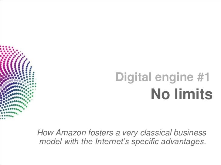 Digital engine #1                              No limitsHow Amazon fosters a very classical businessmodel with the Interne...