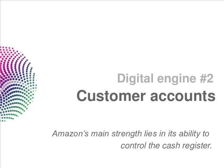 Digital engine #2      Customer accountsAmazon's main strength lies in its ability to                 control the cash reg...